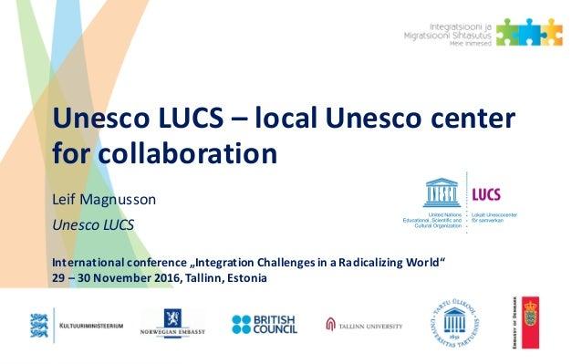 """UnescoLUCS– localUnescocenter forcollaboration LeifMagnusson UnescoLUCS Internationalconference """"Integration Chal..."""