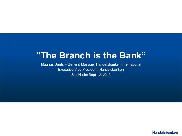 """The Branch is the Bank"" Magnus Uggla – General Manager Handelsbanken International Executive Vice President, Handelsbanke..."