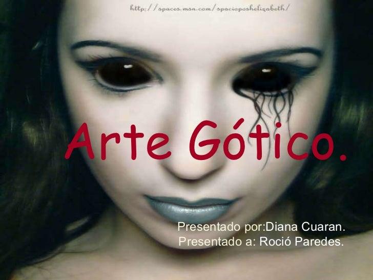 Arte Gótico. Presentado por: Diana   Cuaran . Presentado a:  Roció Paredes.