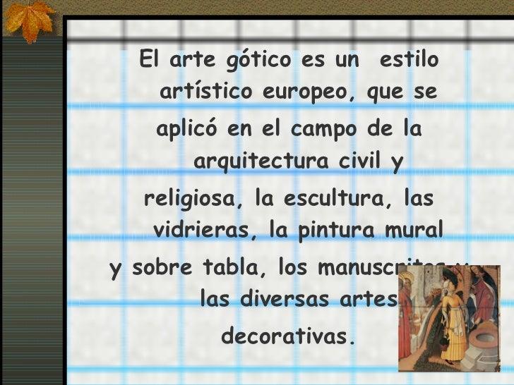 <ul><li>El arte gótico es un estilo artístico europeo, que se </li></ul><ul><li>aplicó en el campo de la arquitectura civ...
