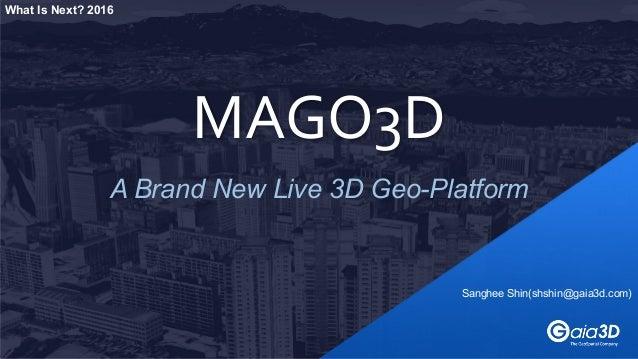 A Brand New Live 3D Geo-Platform MAGO3D Sanghee Shin(shshin@gaia3d.com) What Is Next? 2016
