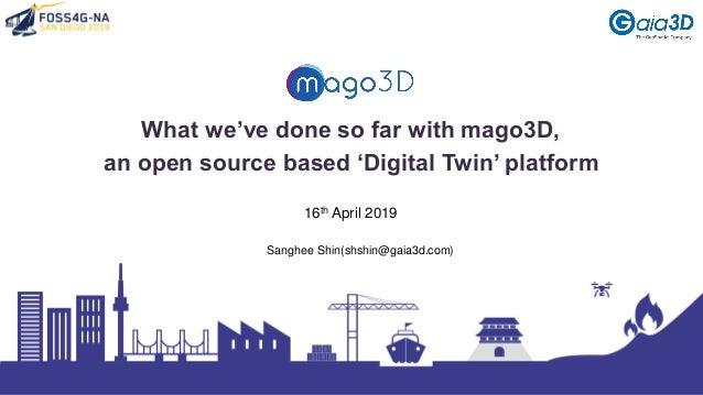 What we've done so far with mago3D, an open source based 'Digital Twin' platform Sanghee Shin(shshin@gaia3d.com) 16th Apri...