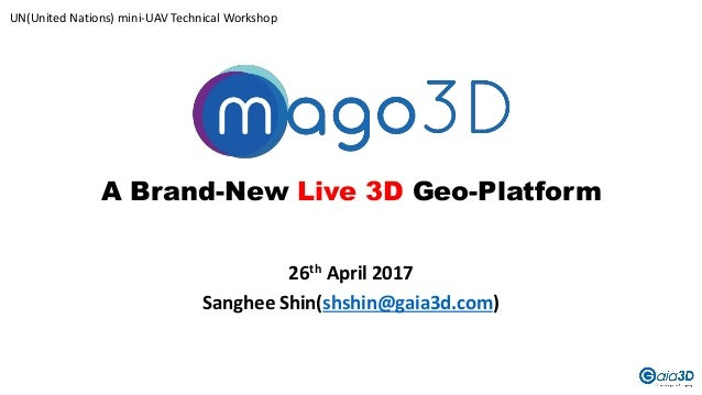 A Brand-New Live 3D Geo-Platform 26th April 2017 Sanghee Shin(shshin@gaia3d.com) UN(United Nations) mini-UAV Technical Wor...