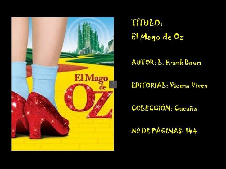 TÍTULO:  El Mago de Oz  AUTOR: L. Frank Baum EDITORIAL: Vicens Vives COLECCIÓN: Cucaña Nº DE PÁGINAS: 144