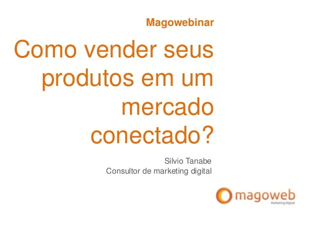 MagowebinarComo vender seusprodutos em ummercadoconectado?Silvio TanabeConsultor de marketing digital