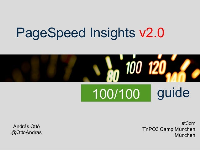 PageSpeed Insights v2.0 100/100 András Ottó @OttoAndras guide #t3cm TYPO3 Camp München München