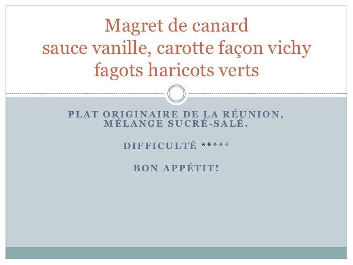 Magret de canardsauce vanille, carotte façon vichy      fagots haricots verts   PLAT ORIGINAIRE DE LA RÉUNION,        MÉLA...