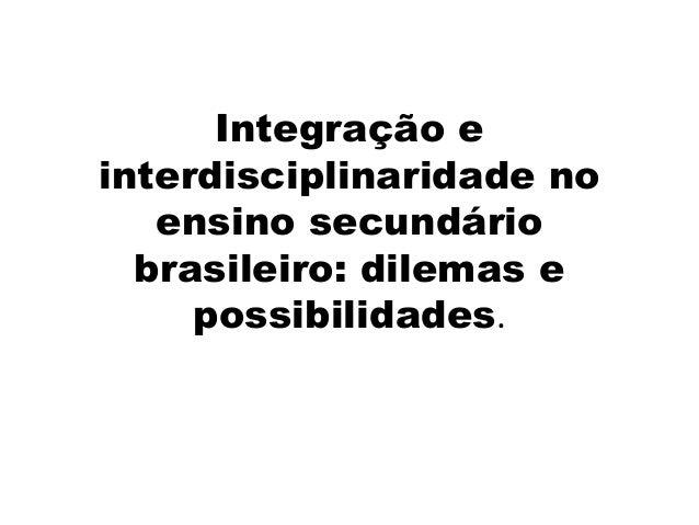 Integração e interdisciplinaridade no ensino secundário brasileiro: dilemas e possibilidades.