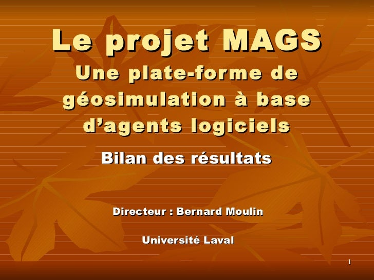Le projet MAGS Une plate-forme de géosimulation à base d'agents logiciels Directeur : Bernard Moulin Université Laval Bila...