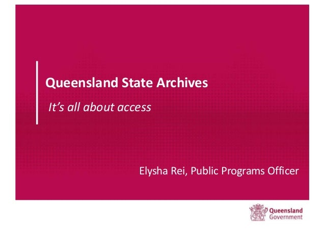 Queensland State Archives It's all about access Elysha Rei, Public Programs Officer