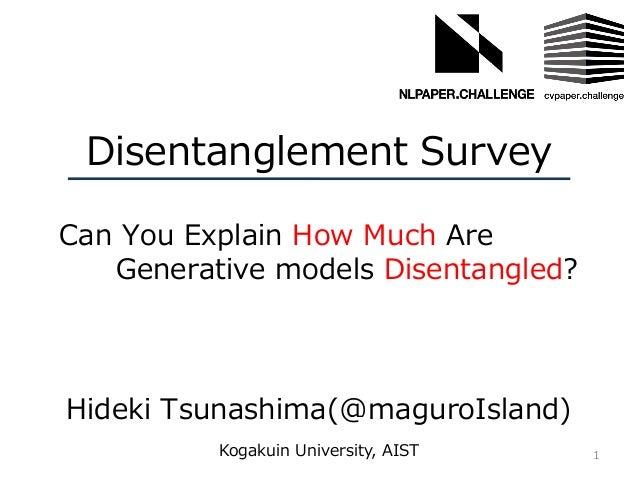 Disentanglement Survey Hideki Tsunashima(@maguroIsland) 1Kogakuin University, AIST Can You Explain How Much Are Generative...