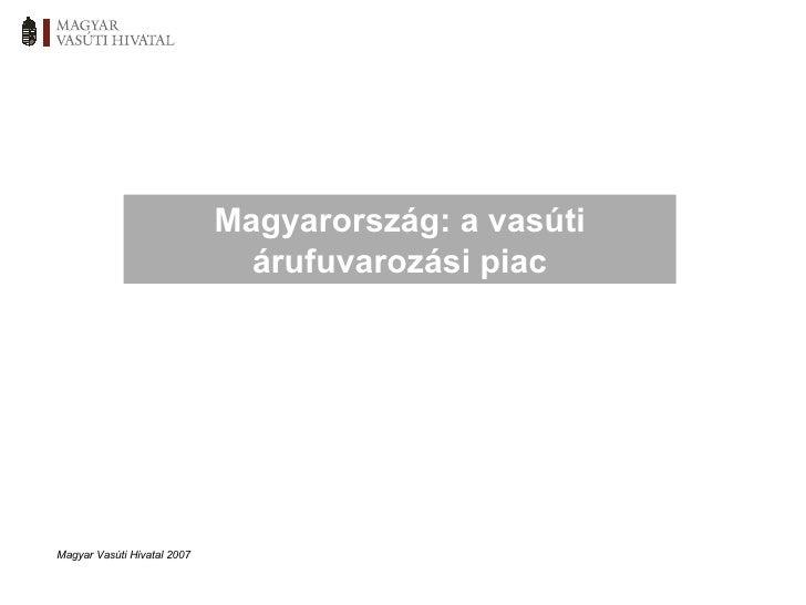Magyar Vasúti Hivatal 2007 Magyarország: a vasúti árufuvarozási piac