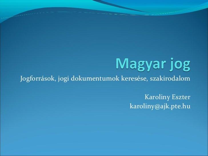 Jogforrások, jogi dokumentumok keresése, szakirodalom Karoliny Eszter [email_address]
