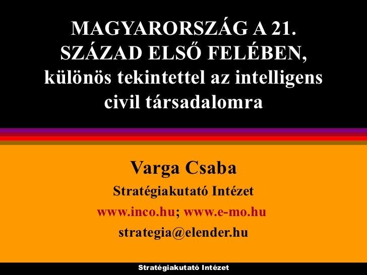 MAGYARORSZÁG A 21. SZÁZAD ELSŐ FELÉBEN, különös tekintettel az intelligens civil társadalomra Varga Csaba Stratégiakutató ...