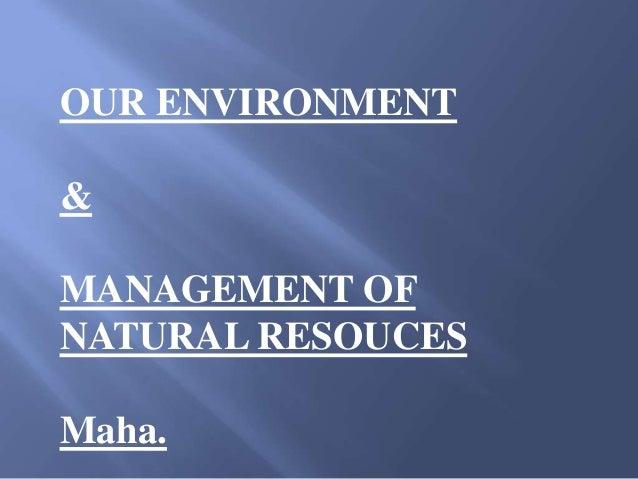 OUR ENVIRONMENT&MANAGEMENT OFNATURAL RESOUCESMaha.