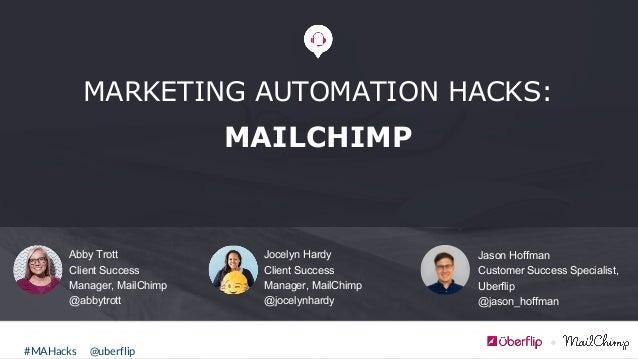 @uberflip#MAHacks Abby Trott Client Success Manager, MailChimp @abbytrott MARKETING AUTOMATION HACKS: MAILCHIMP Jocelyn Ha...