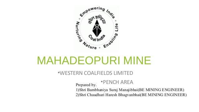 MAHADEOPURI MINE •WESTERN COALFIELDS LIMITED •PENCH AREAPrepared by. 1)Shri Bambhaniya Suraj Manajibhai(BE MINING ENGINEER...