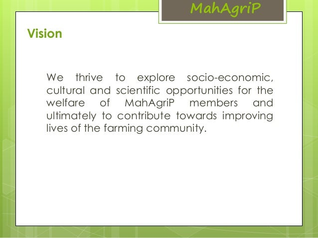 Vision  MahAgriP  We thrive to explore socio-economic,  cultural and scientific opportunities for the  welfare of MahAgriP...