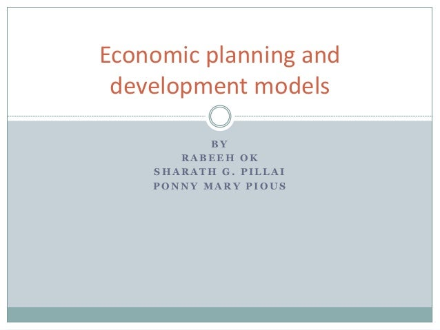 B Y R A B E E H O K S H A R A T H G . P I L L A I P O N N Y M A R Y P I O U S Economic planning and development models