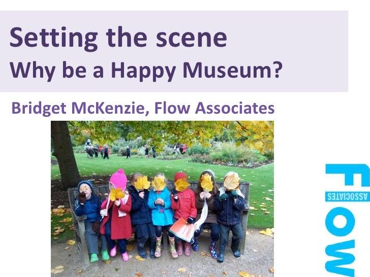 Setting the scene Why be a Happy Museum? <br />BridgetMcKenzie, Flow Associates<br />