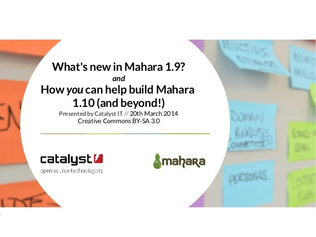 What's new in Mahara 1.9? and How you can help build Mahara 1.10 (and beyond!) Presented by Catalyst IT // 20th March 2014...