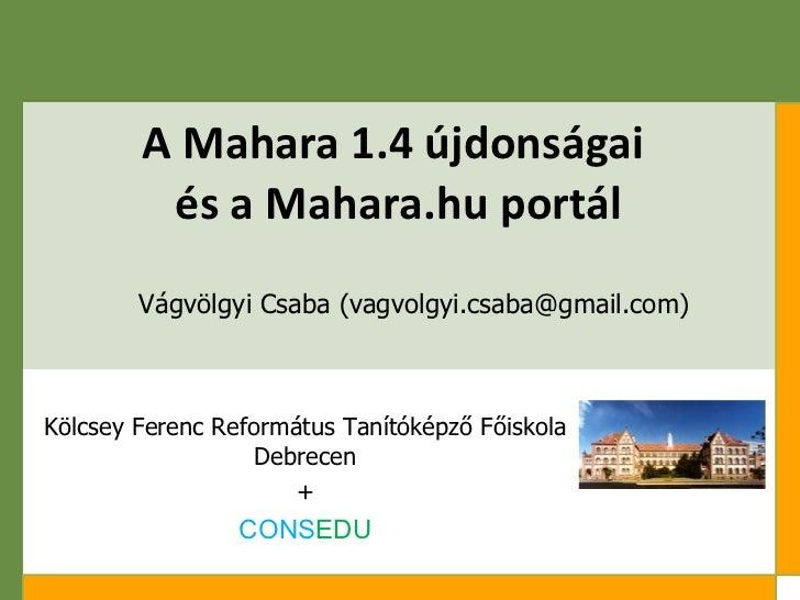 A Mahara 1.4 újdonságai  és a Mahara.hu portál Vágvölgyi Csaba (vagvolgyi.csaba@gmail.com) Kölcsey Ferenc Református Tanít...