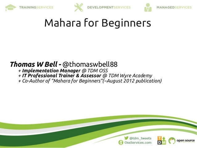 Mahara for BeginnersThomas W Bell - @thomaswbell88  + Implementation Manager @ TDM OSS  + IT Professional Trainer & Assess...
