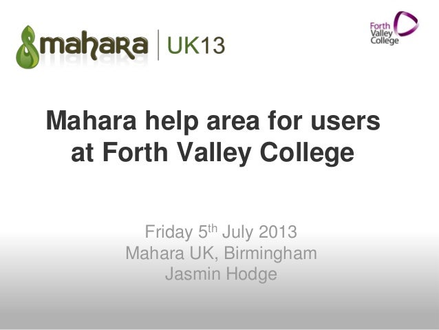 Mahara help area for users at Forth Valley College Friday 5th July 2013 Mahara UK, Birmingham Jasmin Hodge