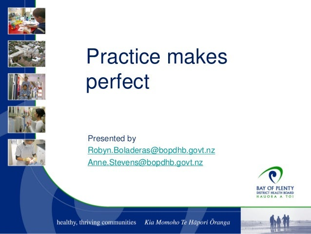 Practice makes perfect Presented by Robyn.Boladeras@bopdhb.govt.nz Anne.Stevens@bopdhb.govt.nz