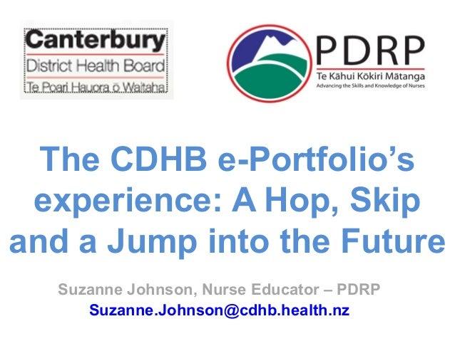 Suzanne Johnson, Nurse Educator – PDRP Suzanne.Johnson@cdhb.health.nz The CDHB e-Portfolio's experience: A Hop, Skip and a...