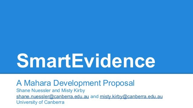 SmartEvidence A Mahara Development Proposal Shane Nuessler and Misty Kirby shane.nuessler@canberra.edu.au and misty.kirby@...