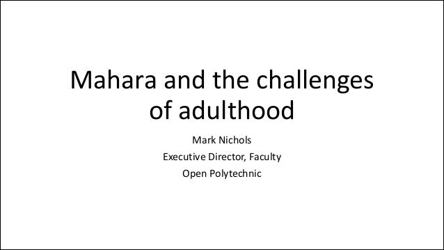 Mahara  and  the  challenges   of  adulthood Mark  Nichols   Executive  Director,  Faculty   Open  P...