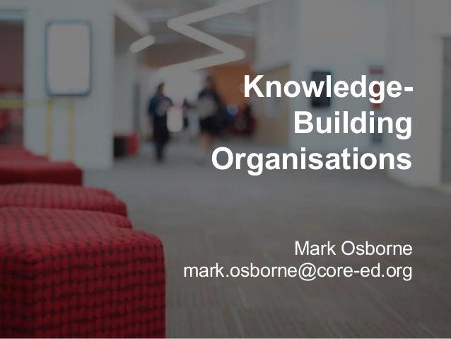 Knowledge- Building Organisations Mark Osborne mark.osborne@core-ed.org