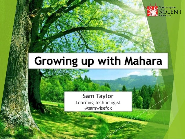 Growing up with Mahara Sam Taylor Learning Technologist @samwisefox