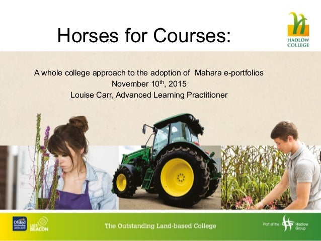 Horses for Courses: A whole college approach to the adoption of Mahara e-portfolios November 10th, 2015 Louise Carr, Advan...