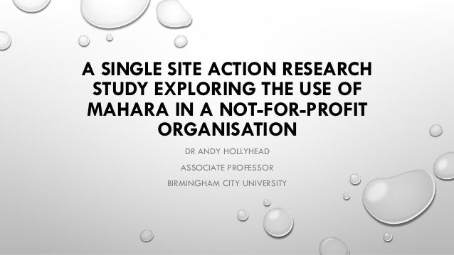 A SINGLE SITE ACTION RESEARCH STUDY EXPLORING THE USE OF MAHARA IN A NOT-FOR-PROFIT ORGANISATION DR ANDY HOLLYHEAD ASSOCIA...