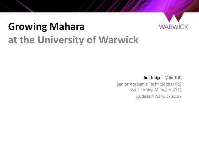 Growing  Mahara at  the  University  of  Warwick  Jim  Judges  @JimJUK     Senior  Academic  Techn...