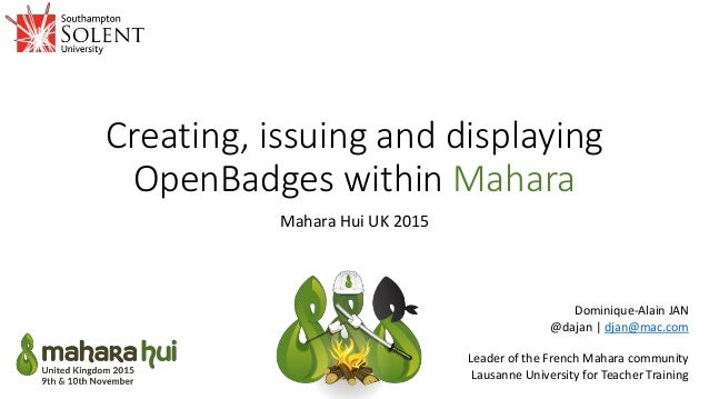 Creating, issuing and displaying OpenBadges within Mahara Mahara Hui UK 2015 Dominique-Alain JAN @dajan | djan@mac.com Lea...