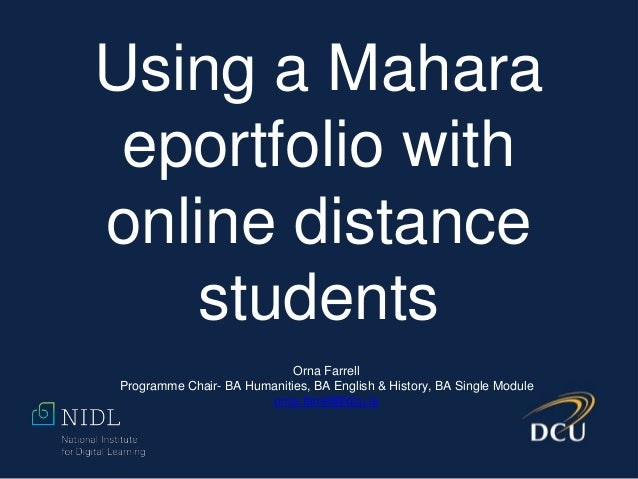 Using a Mahara eportfolio with online distance students Orna Farrell Programme Chair- BA Humanities, BA English & History,...