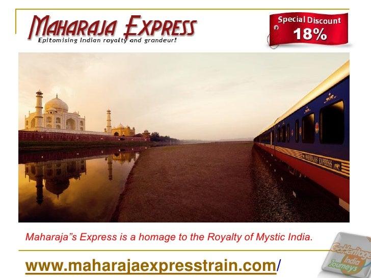 "Maharaja""s Express is a homage to the Royalty of Mystic India.www.maharajaexpresstrain.com/"