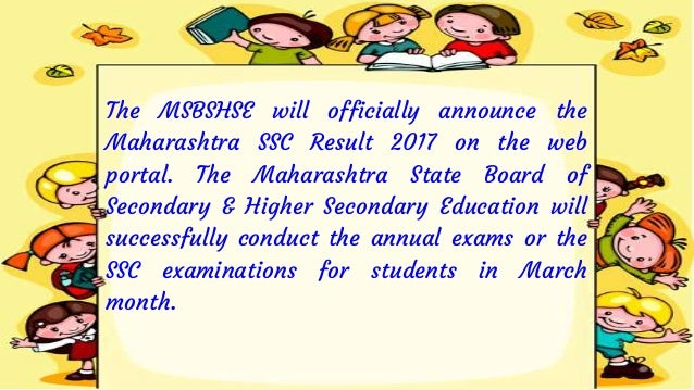 The MSBSHSE will officially announce the Maharashtra SSC Result 2017 on the web portal. The Maharashtra State Board of Sec...