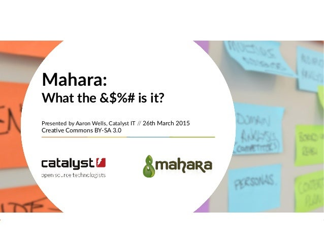 Mahara: What the &$%# is it? Presented by Aaron Wells, Catalyst IT // 26th March 2015 Creative Commons BY-SA 3.0