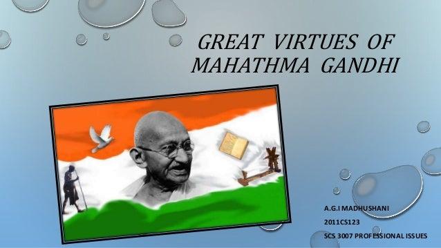 GREAT VIRTUES OF MAHATHMA GANDHI A.G.I MADHUSHANI 2011CS123 SCS 3007 PROFESSIONAL ISSUES