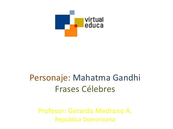 Personaje: Mahatma Gandhi      Frases Célebres Profesor: Gerardo Medrano A.      República Dominicana