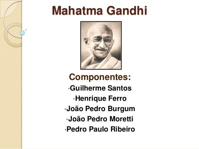 Mahatma Gandhi  Componentes:  •Guilherme  Santos    •Henrique Ferro •João Pedro Burgum  •João Pedro Moretti •Pedro Paulo R...
