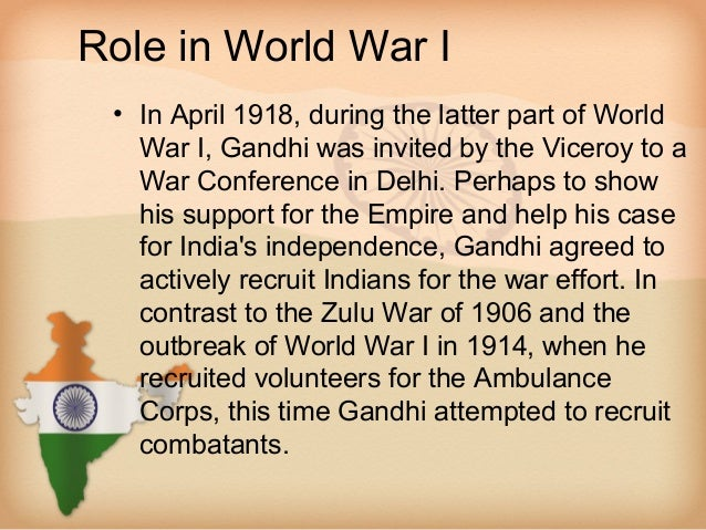 Role in World War I • In April 1918, during the latter part of World   War I, Gandhi was invited by the Viceroy to a   War...