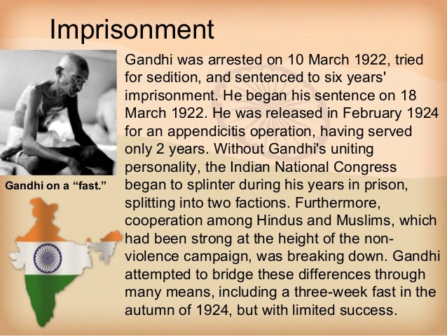 Imprisonment                    • Gandhi was arrested on 10 March 1922, tried                      for sedition, and sente...