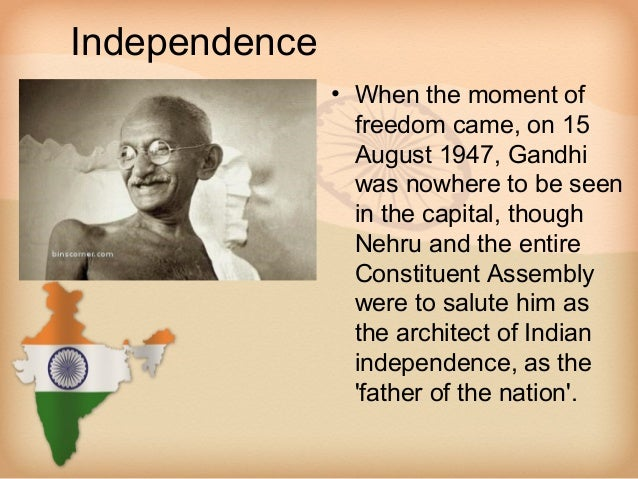 Independence               • When the moment of                 freedom came, on 15                 August 1947, Gandhi   ...