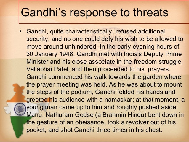 Gandhi's response to threats• Gandhi, quite characteristically, refused additional  security, and no one could defy his wi...
