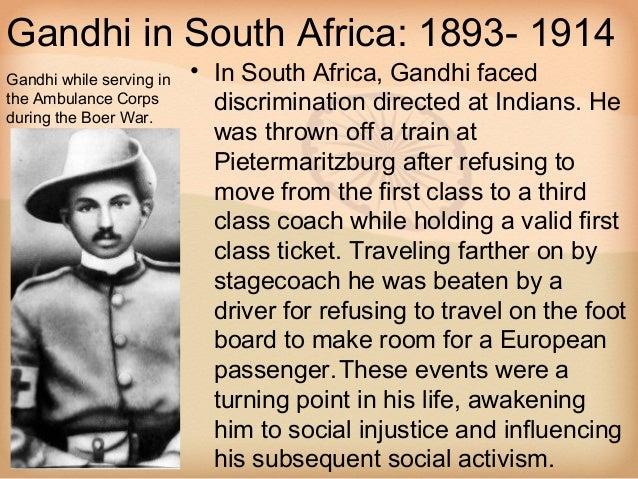 Gandhi in South Africa: 1893- 1914Gandhi while serving in   • In South Africa, Gandhi facedthe Ambulance Corps         dis...
